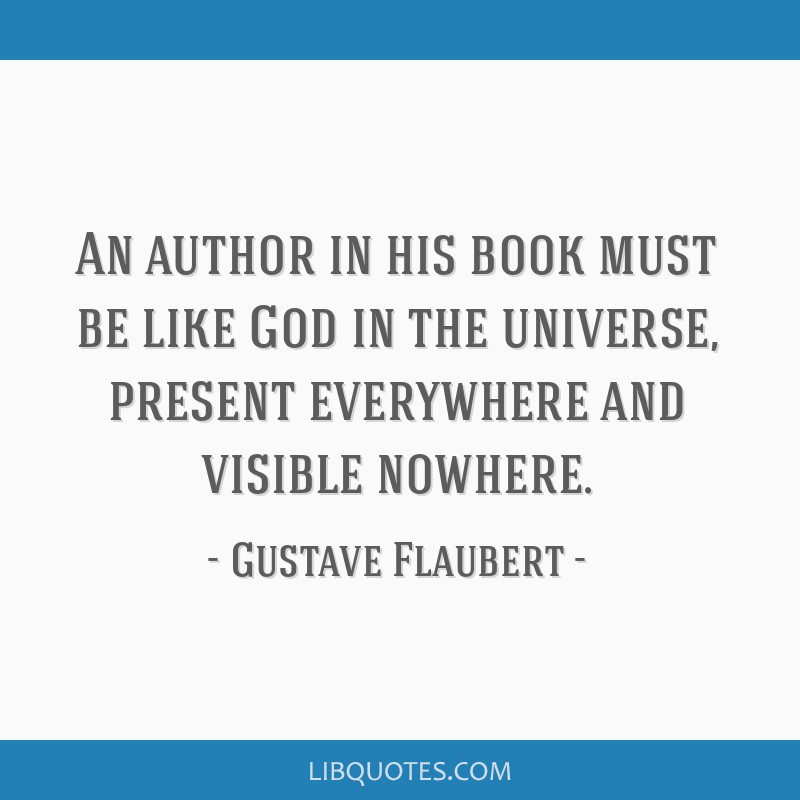 An author in his book must be like God in the universe, present everywhere and visible nowhere.