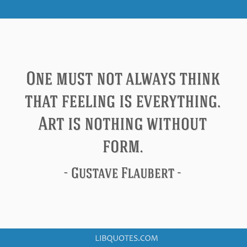 One must not always think that feeling is everything. Art is nothing without form.