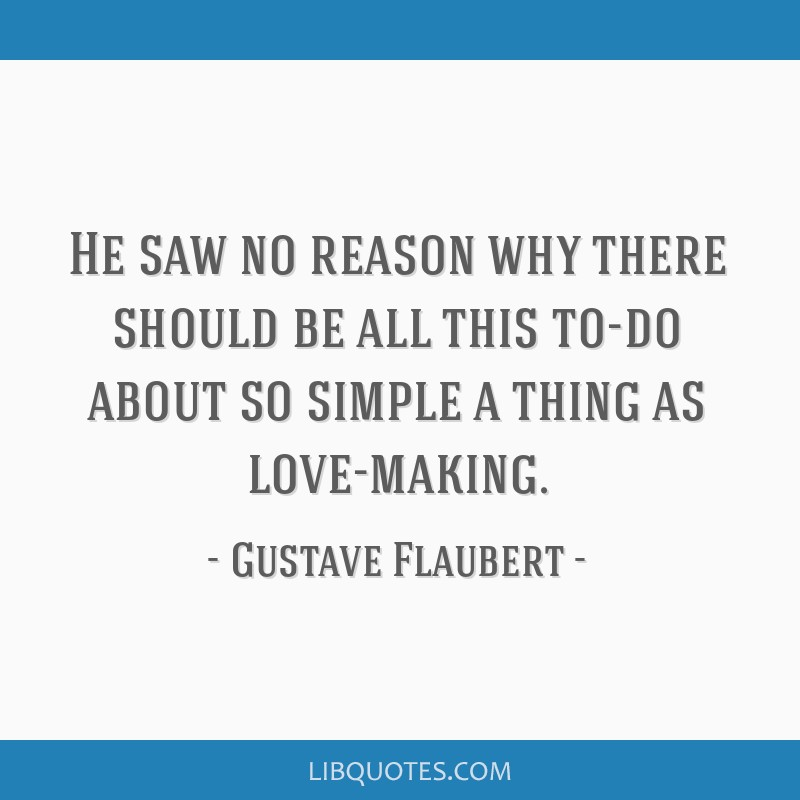 He saw no reason why there should be all this to-do about so simple a thing as love-making.