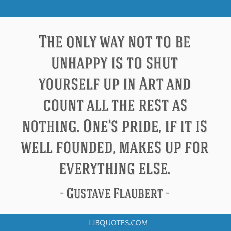The only way not to be unhappy is to shut yourself up in Art and count all the rest as nothing. One's pride, if it is well founded, makes up for...