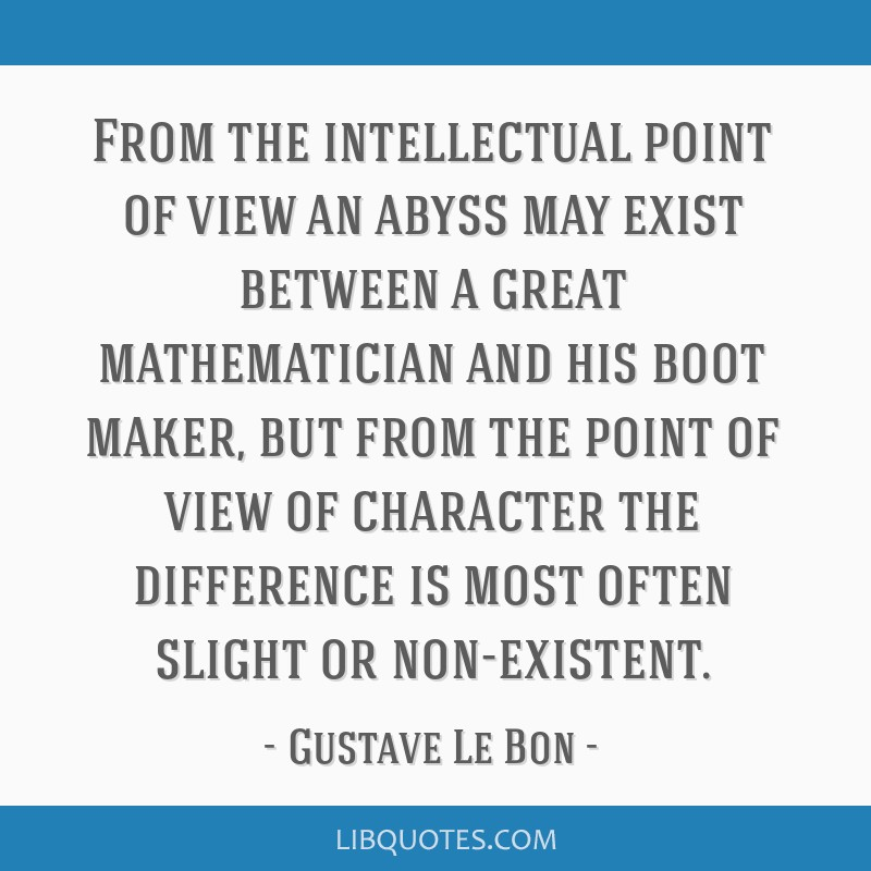 From the intellectual point of view an abyss may exist between a great mathematician and his boot maker, but from the point of view of character the...