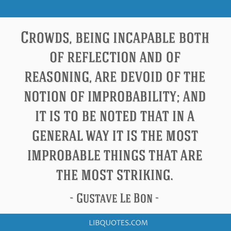 Crowds, being incapable both of reflection and of reasoning, are devoid of the notion of improbability; and it is to be noted that in a general way...