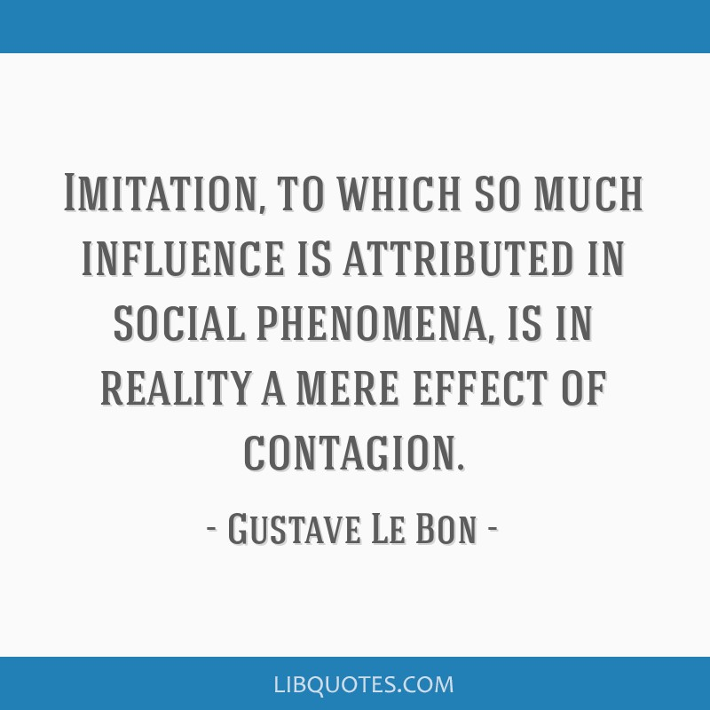 Imitation, to which so much influence is attributed in social phenomena, is in reality a mere effect of contagion.