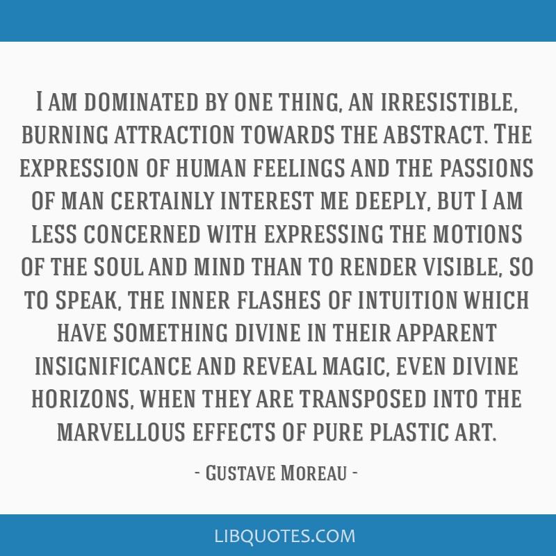 I am dominated by one thing, an irresistible, burning attraction towards the abstract. The expression of human feelings and the passions of man...