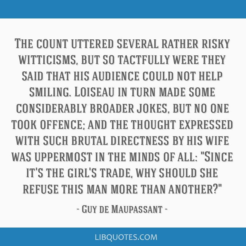 The count uttered several rather risky witticisms, but so tactfully were they said that his audience could not help smiling. Loiseau in turn made...