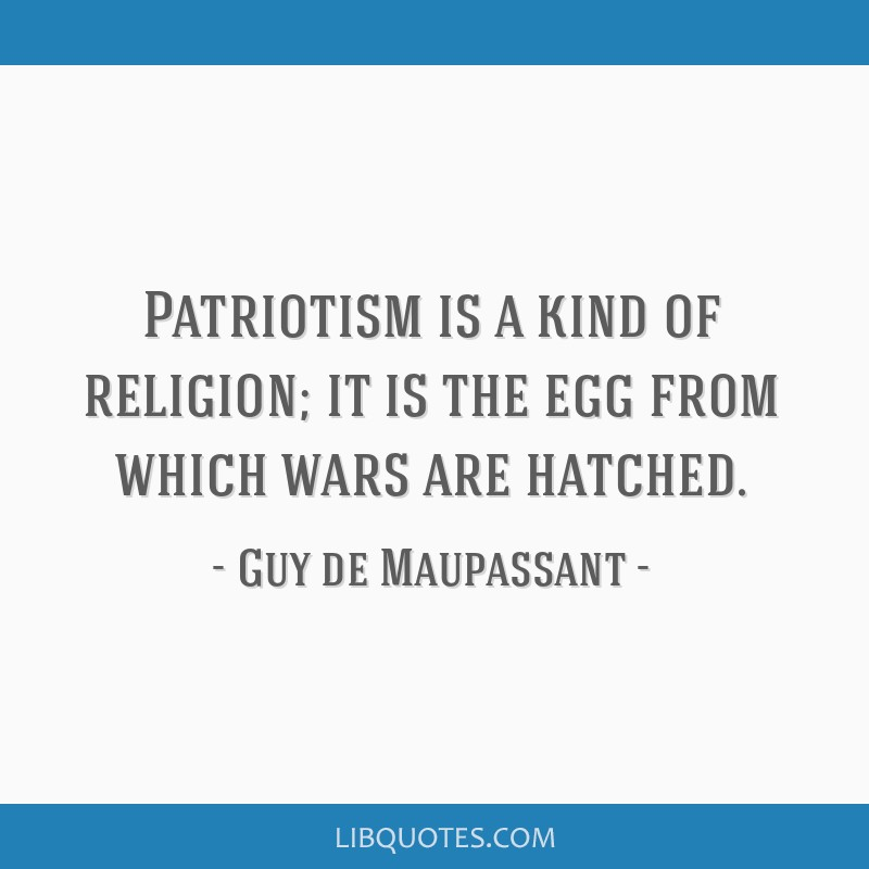 Patriotism is a kind of religion; it is the egg from which wars are hatched.