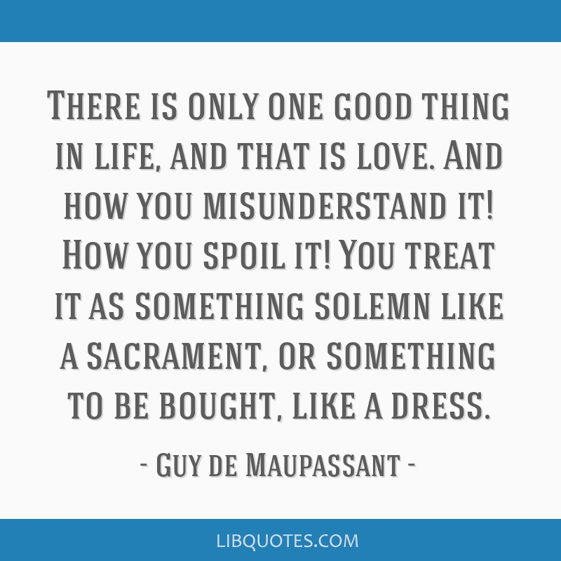 There is only one good thing in life, and that is love. And how you misunderstand it! How you spoil it! You treat it as something solemn like a...