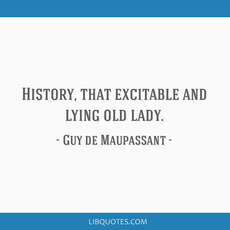 History, that excitable and lying old lady.