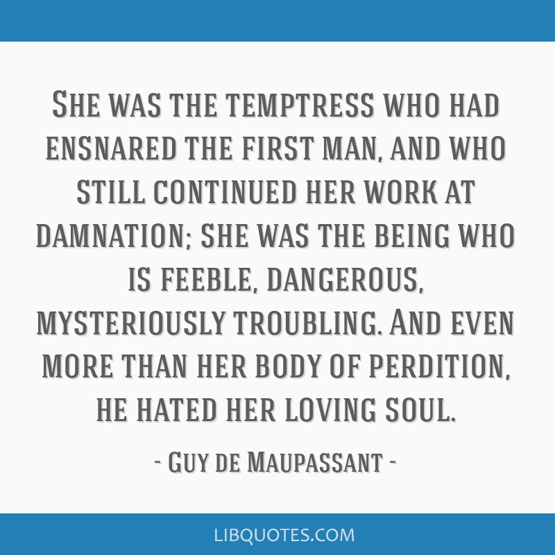 She was the temptress who had ensnared the first man, and who still continued her work at damnation; she was the being who is feeble, dangerous,...