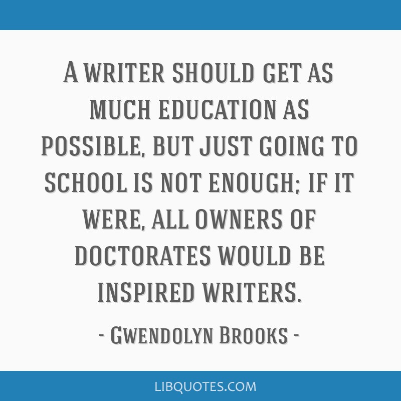 A writer should get as much education as possible, but just going to school is not enough; if it were, all owners of doctorates would be inspired...
