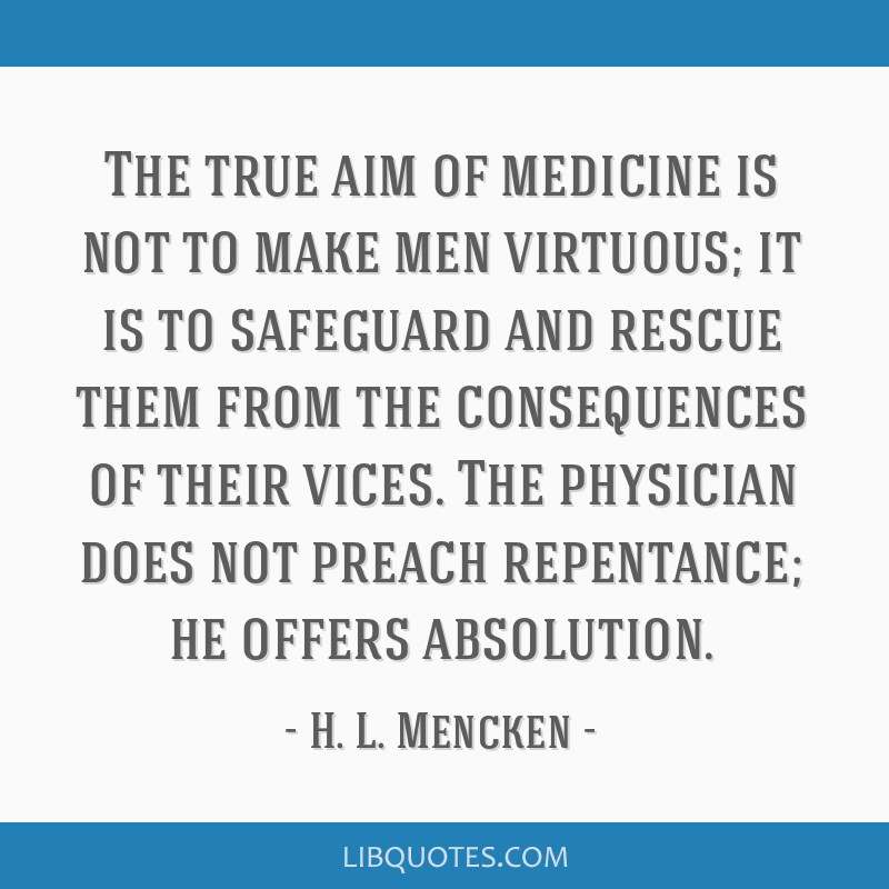 The true aim of medicine is not to make men virtuous; it is to safeguard and rescue them from the consequences of their vices. The physician does not ...