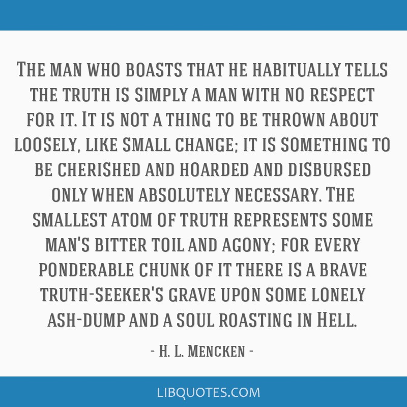 The man who boasts that he habitually tells the truth is simply a man with no respect for it. It is not a thing to be thrown about loosely, like...