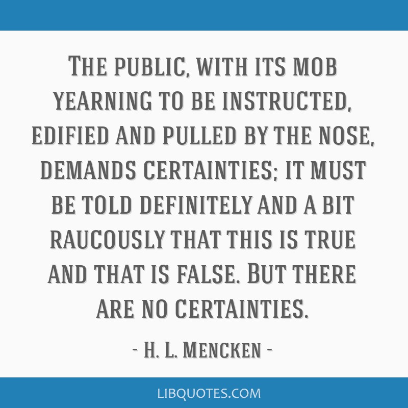 The public, with its mob yearning to be instructed, edified and pulled by the nose, demands certainties; it must be told definitely and a bit...