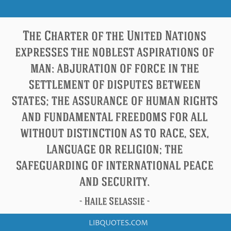 The Charter of the United Nations expresses the noblest aspirations of man: abjuration of force in the settlement of disputes between states; the...
