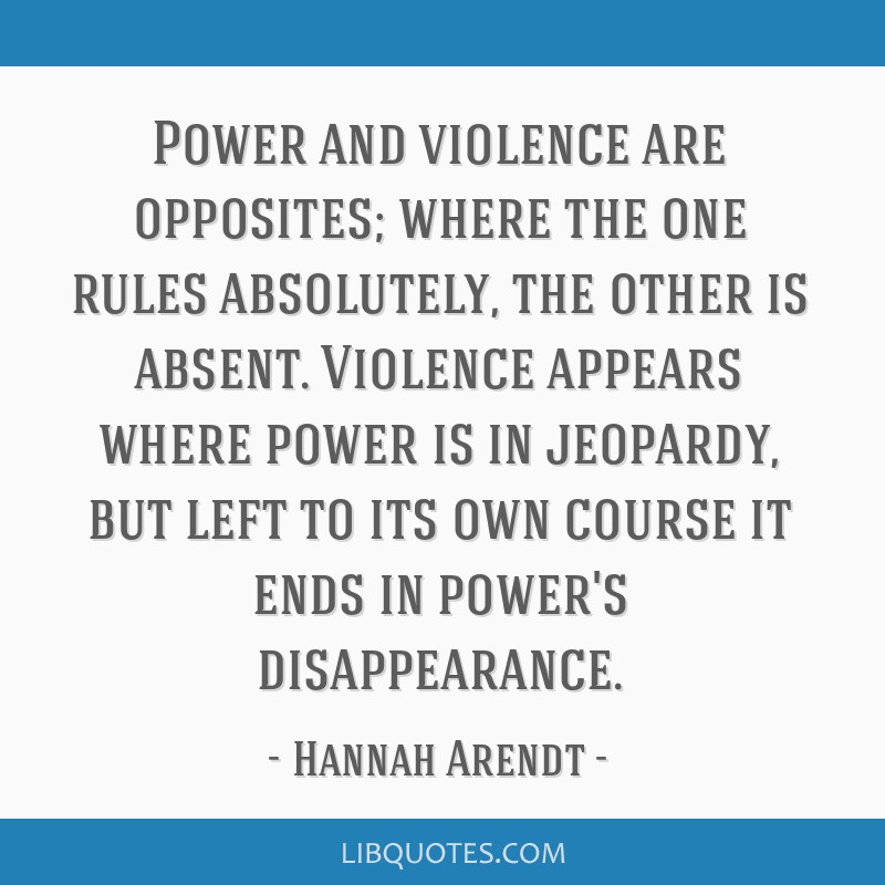 Power and violence are opposites; where the one rules absolutely, the other is absent. Violence appears where power is in jeopardy, but left to its...