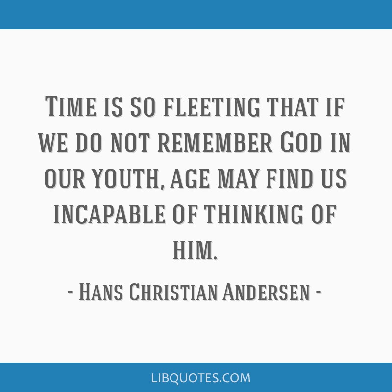 Time Is So Fleeting That If We Do Not Remember God In Our Youth Age May