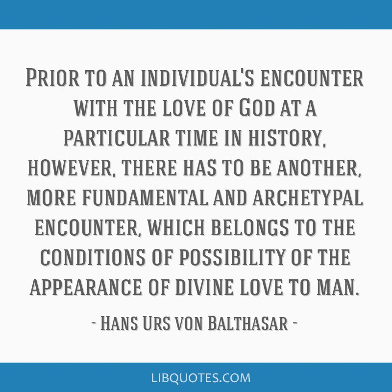 Prior to an individual's encounter with the love of God at a particular time in history, however, there has to be another, more fundamental and...