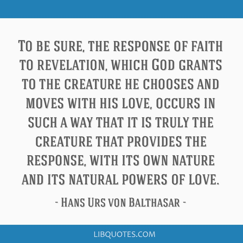 To be sure, the response of faith to revelation, which God grants to the creature he chooses and moves with his love, occurs in such a way that it is ...