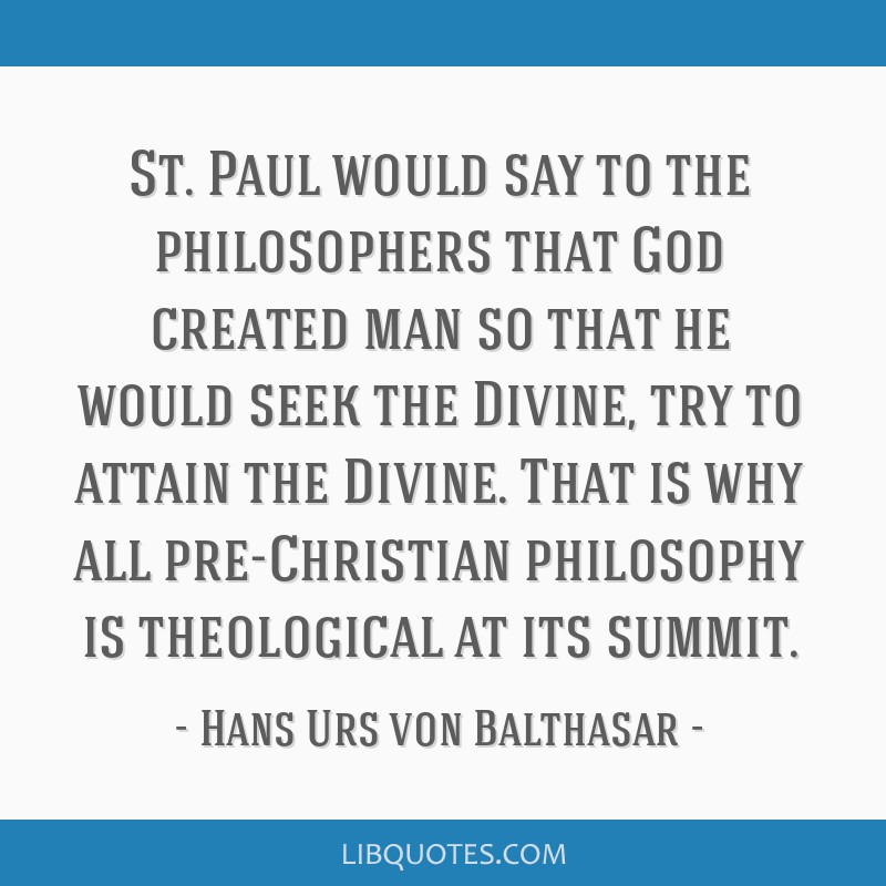 St. Paul would say to the philosophers that God created man so that he would seek the Divine, try to attain the Divine. That is why all pre-Christian ...
