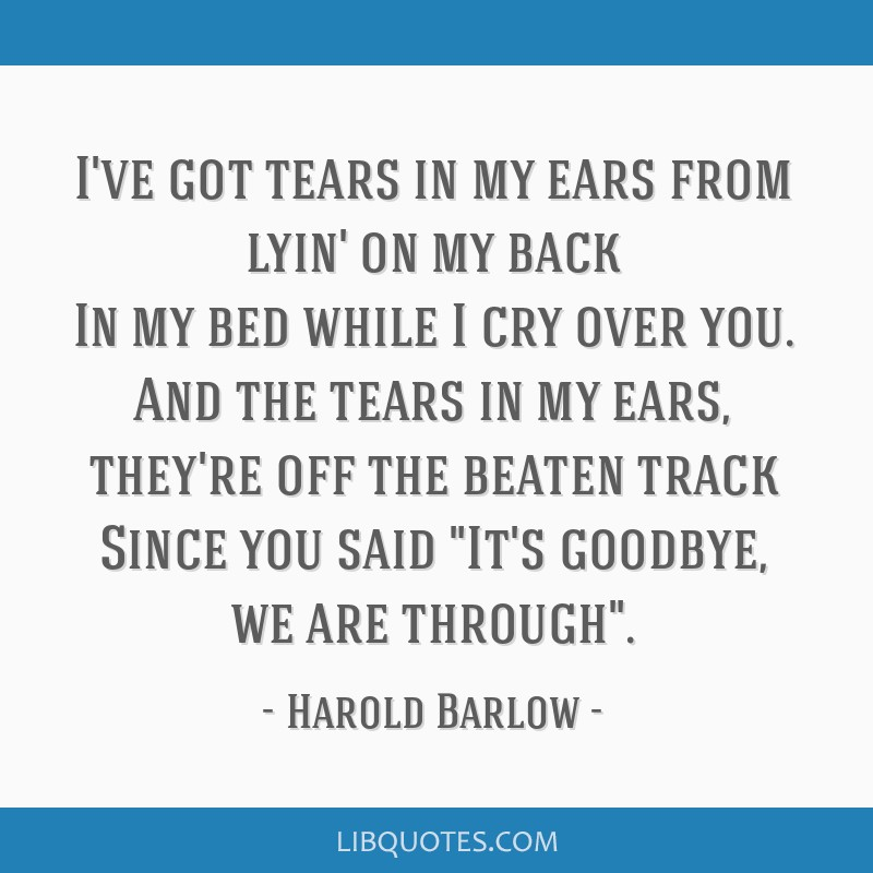 I've got tears in my ears from lyin' on my back In my bed while I cry over you. And the tears in my ears, they're off the beaten track Since you said ...