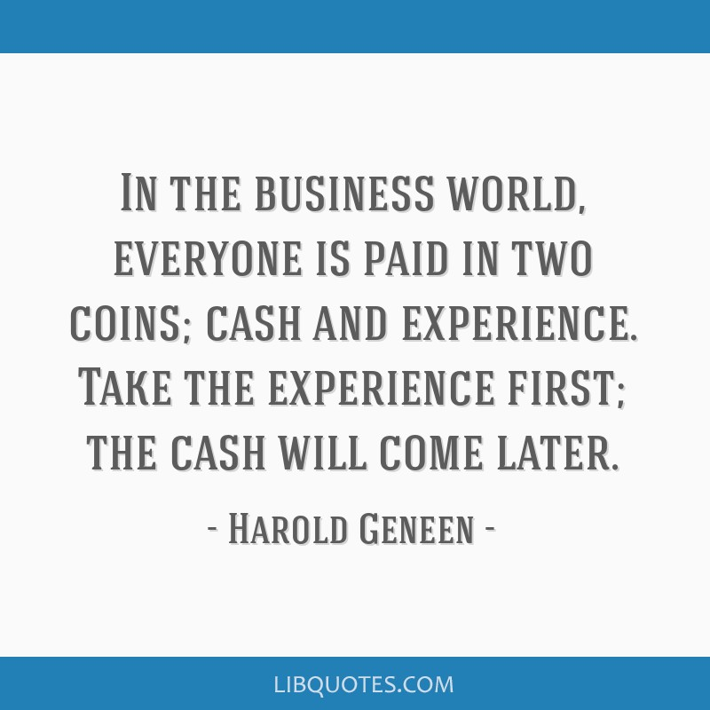 In the business world, everyone is paid in two coins; cash and experience. Take the experience first; the cash will come later.