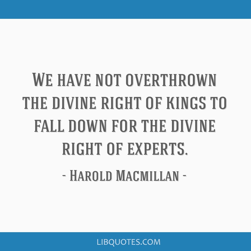 We have not overthrown the divine right of kings to fall down for the divine right of experts.