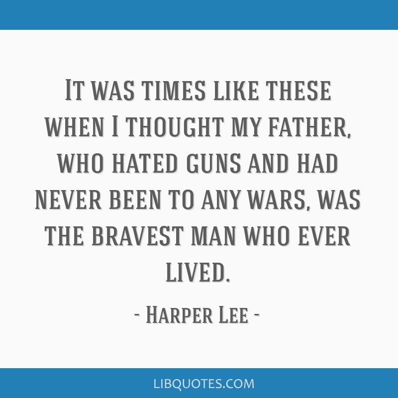It was times like these when I thought my father, who hated guns and had never been to any wars, was the bravest man who ever lived.