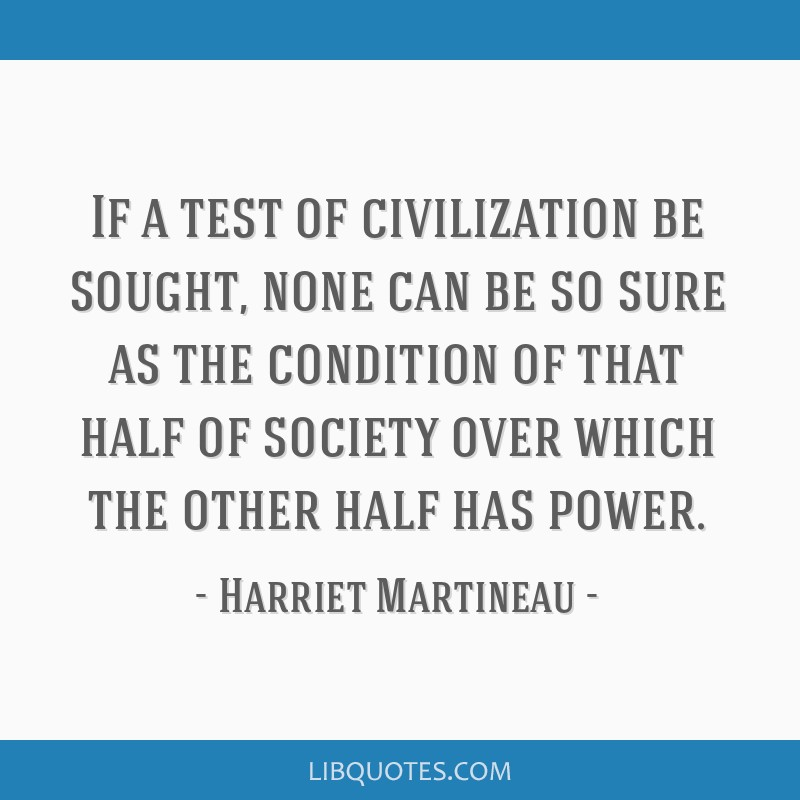 If a test of civilization be sought, none can be so sure as the condition of that half of society over which the other half has power.
