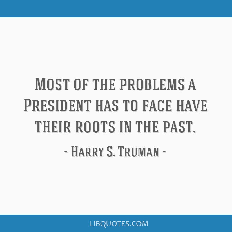 Harry S Truman Quotes: Most Of The Problems A President Has To Face Have Their