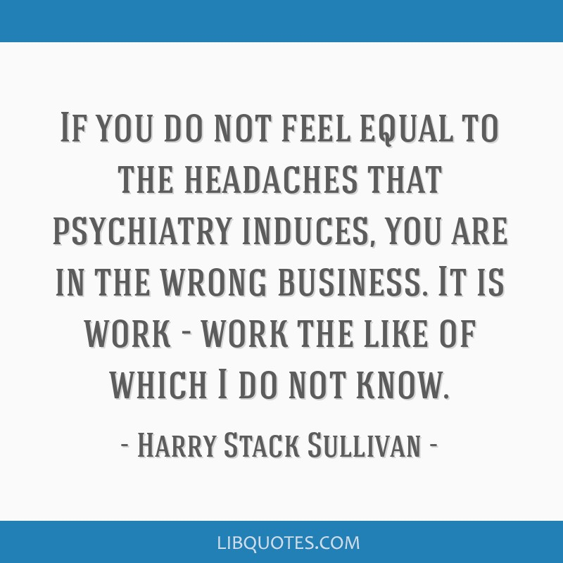 If you do not feel equal to the headaches that psychiatry induces, you are in the wrong business. It is work - work the like of which I do not know.
