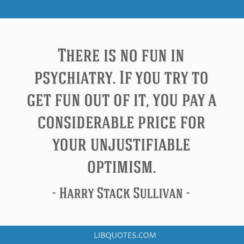 There is no fun in psychiatry. If you try to get fun out of it, you pay a considerable price for your unjustifiable optimism.