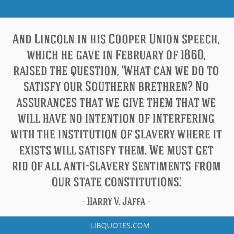 And Lincoln in his Cooper Union speech, which he gave in February of 1860, raised the question, 'What can we do to satisfy our Southern brethren? No...