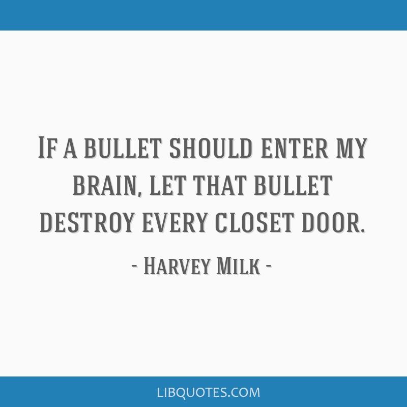 If a bullet should enter my brain, let that bullet destroy every closet door.