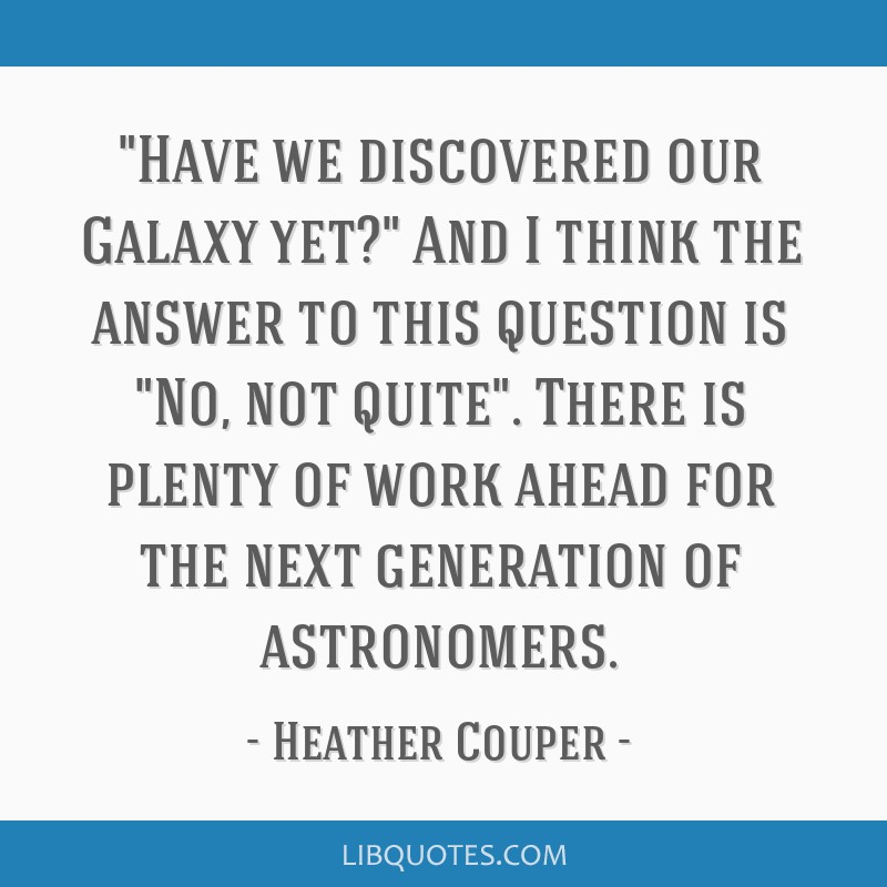 Have we discovered our Galaxy yet? And I think the answer to this question is No, not quite. There is plenty of work ahead for the next generation of ...