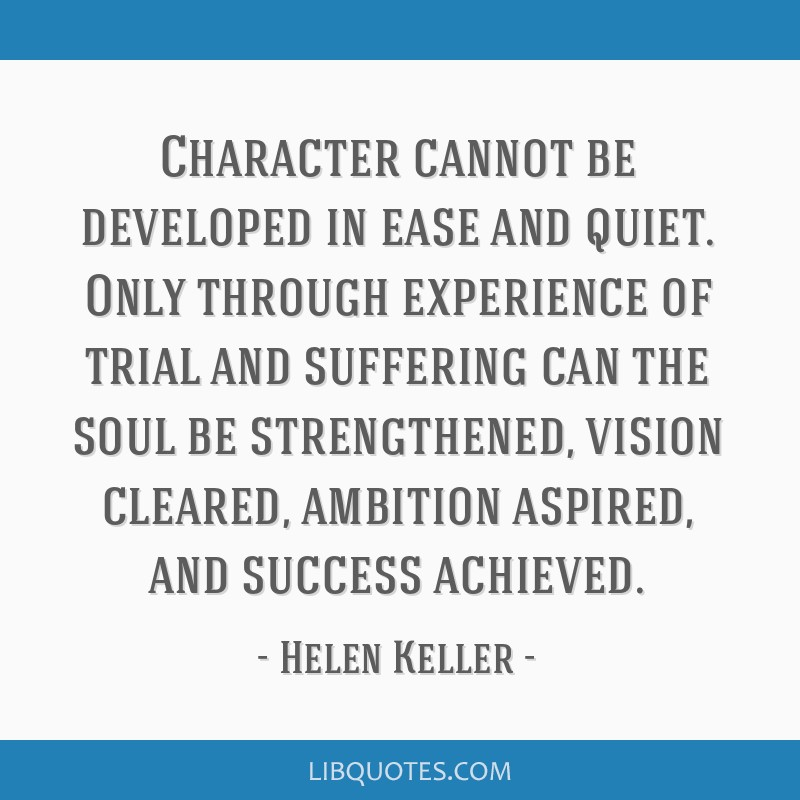 Character cannot be developed in ease and quiet. Only through experience of trial and suffering can the soul be strengthened, vision cleared,...