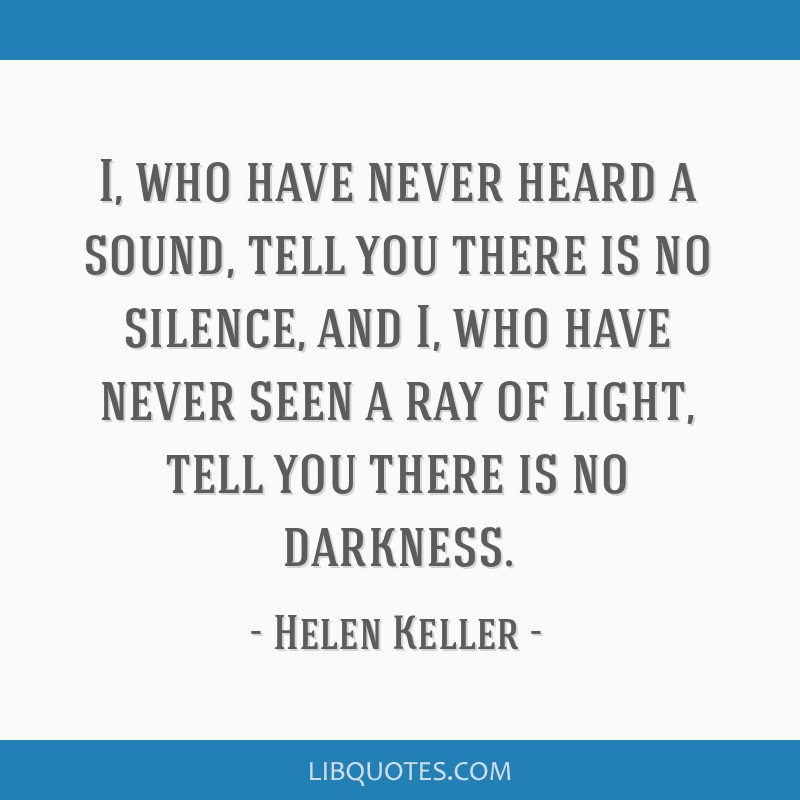 I, who have never heard a sound, tell you there is no silence, and I, who have never seen a ray of light, tell you there is no darkness.