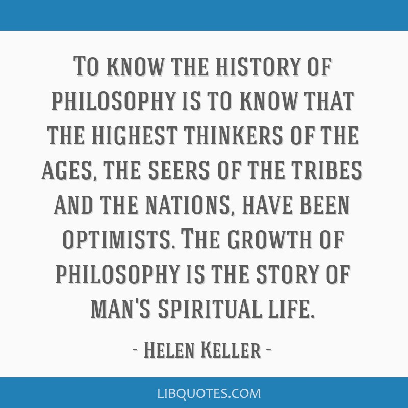 To know the history of philosophy is to know that the highest thinkers of the ages, the seers of the tribes and the nations, have been optimists. The ...