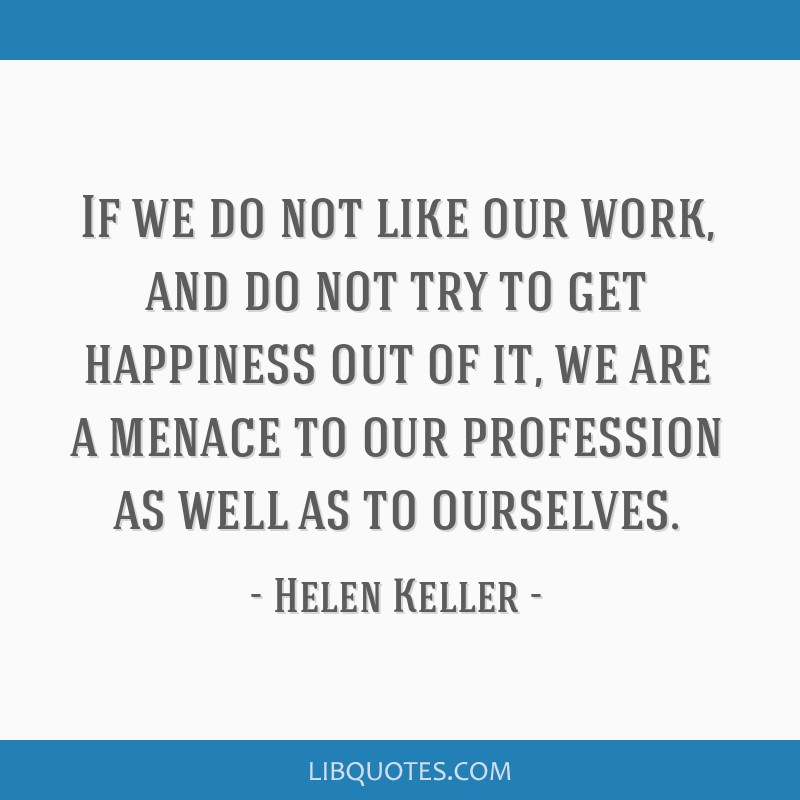 If we do not like our work, and do not try to get happiness out of it, we are a menace to our profession as well as to ourselves.