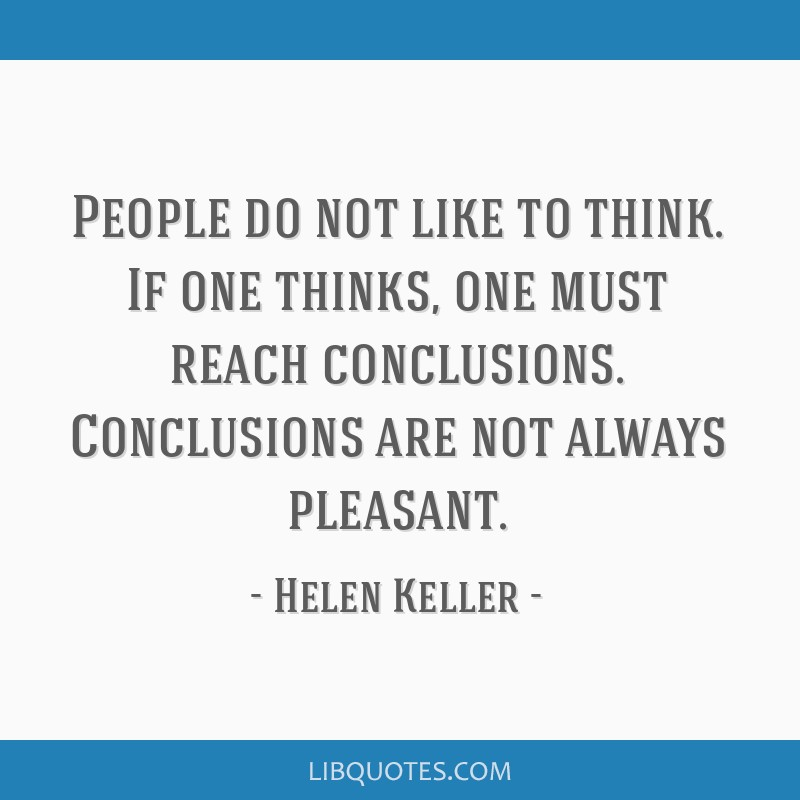 People do not like to think. If one thinks, one must reach conclusions. Conclusions are not always pleasant.