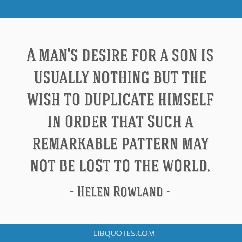 A man's desire for a son is usually nothing but the wish to duplicate himself in order that such a remarkable pattern may not be lost to the world.