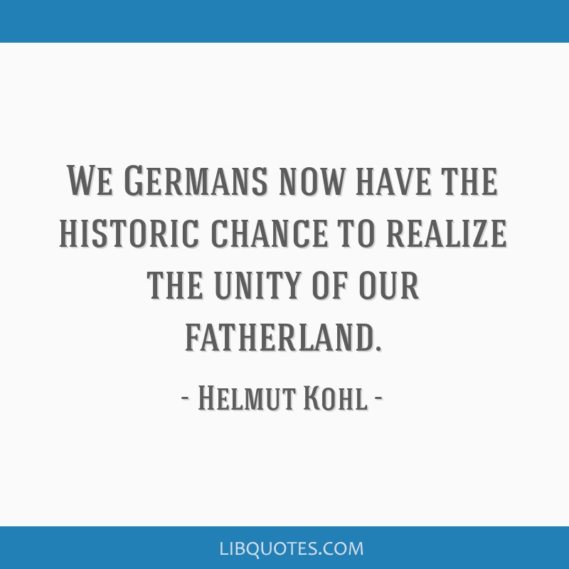 We Germans now have the historic chance to realize the unity of our fatherland.