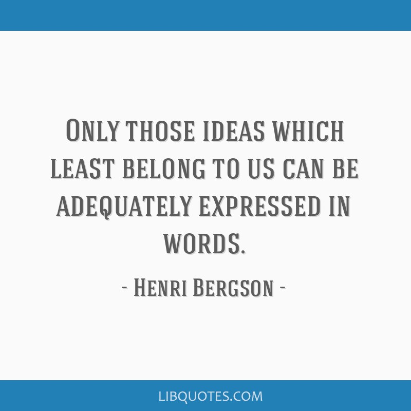 Only those ideas which least belong to us can be adequately expressed in words.