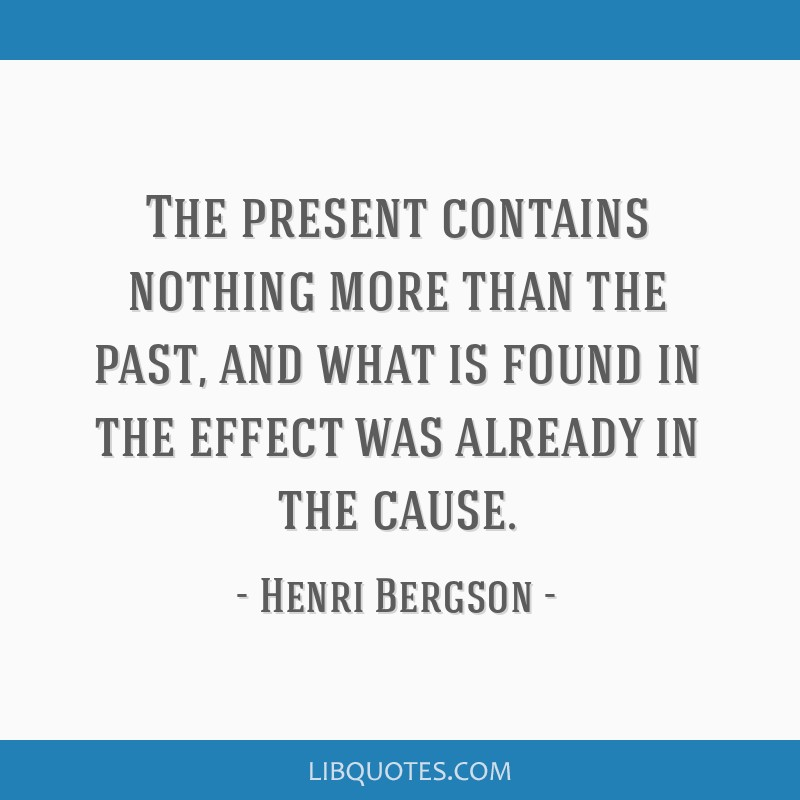 The present contains nothing more than the past, and what is found in the effect was already in the cause.
