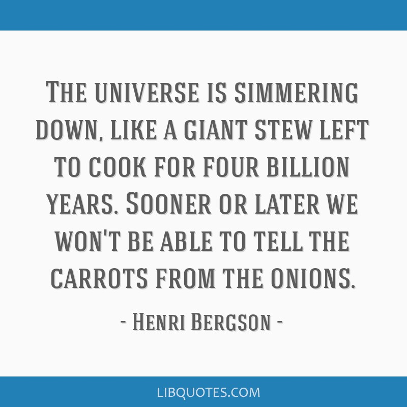 The universe is simmering down, like a giant stew left to cook for four billion years. Sooner or later we won't be able to tell the carrots from the...