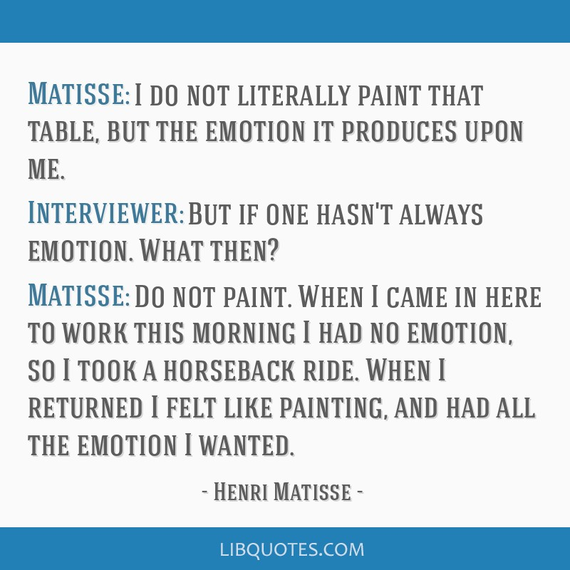Matisse: I do not literally paint that table, but the emotion it produces upon me. Interviewer: But if one hasn't always emotion. What then? Matisse: ...