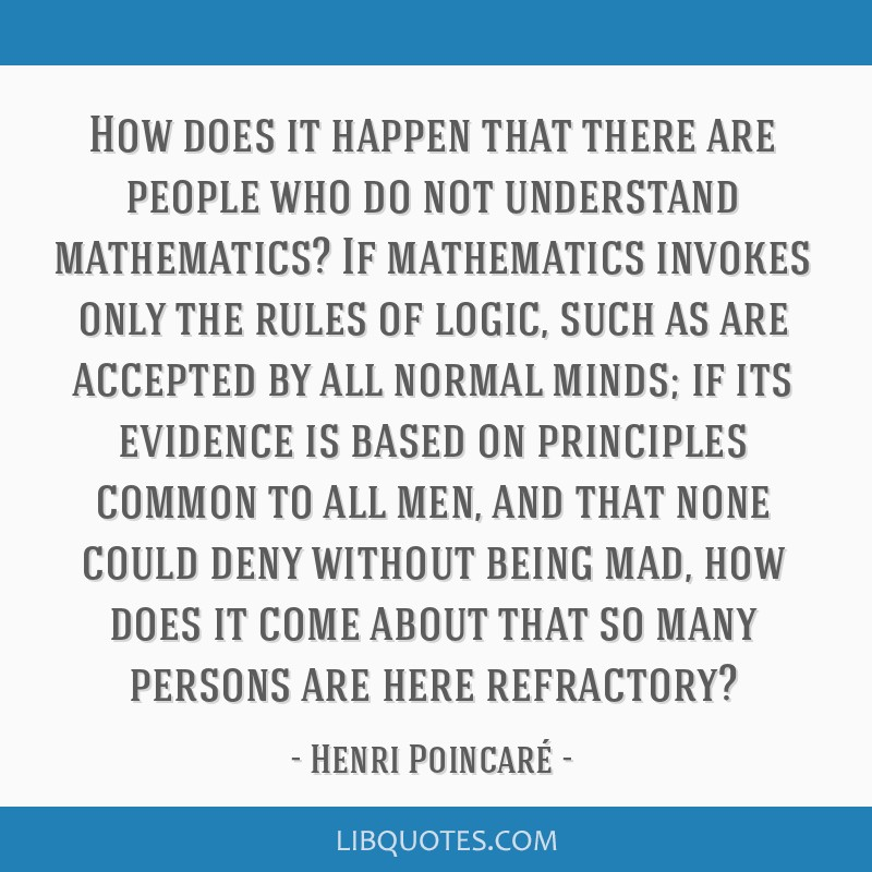 How does it happen that there are people who do not understand mathematics? If mathematics invokes only the rules of logic, such as are accepted by...