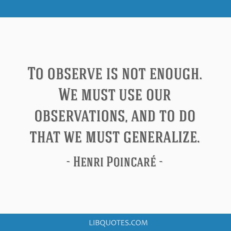 To observe is not enough. We must use our observations, and to do that we must generalize.