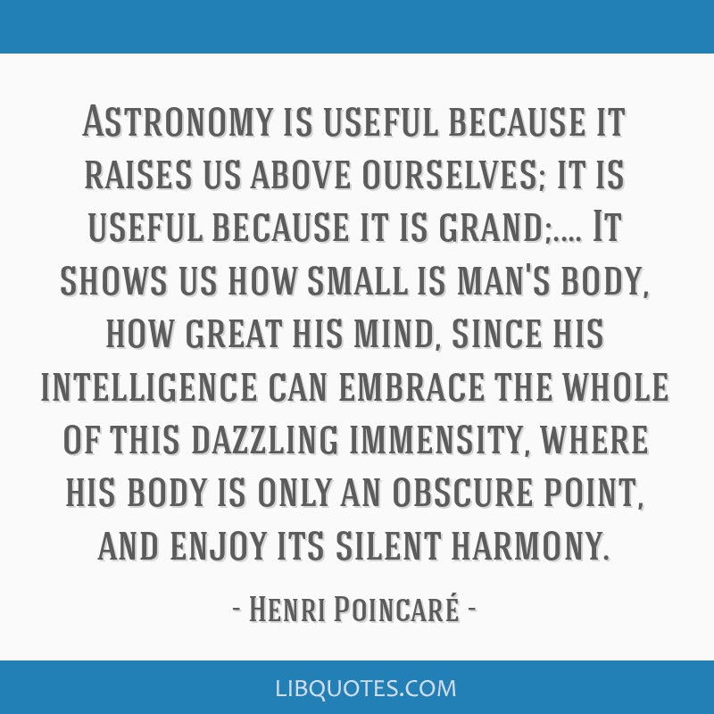 Astronomy is useful because it raises us above ourselves; it is useful because it is grand;.... It shows us how small is man's body, how great his...