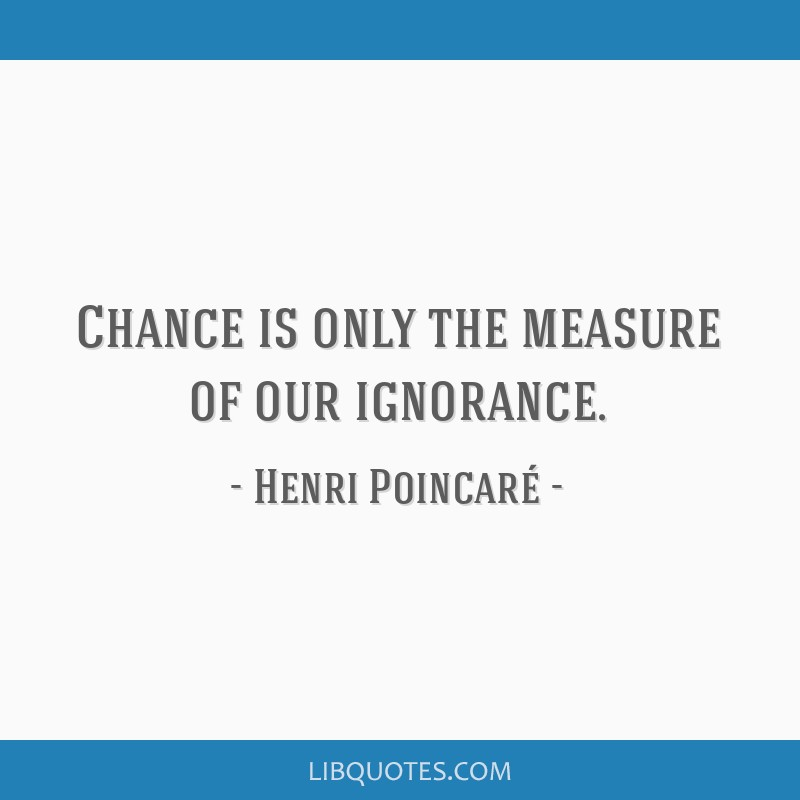 Chance is only the measure of our ignorance.