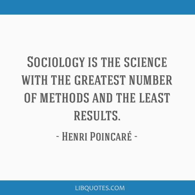 Sociology is the science with the greatest number of methods and the least results.
